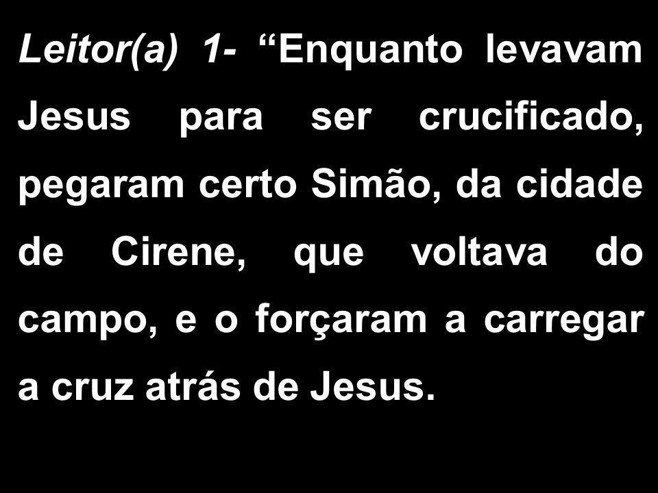 Leitor(a) 1- Enquanto levavam Jesus para ser crucificado, pegaram certo Simão, da cidade de Cirene, que voltava do campo, e o forçaram a carregar a cruz atrás de Jesus.