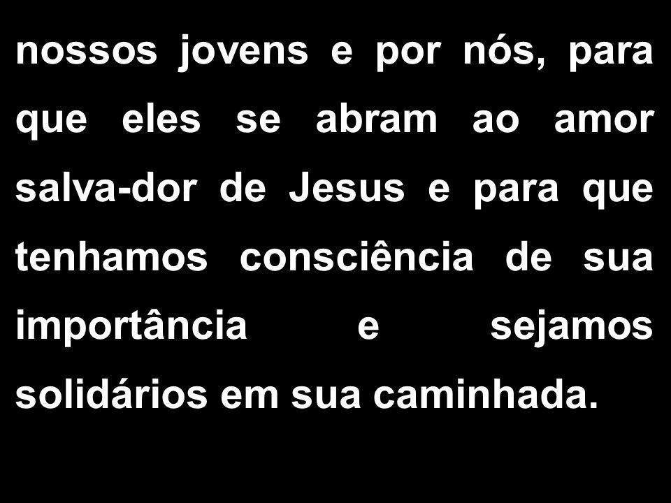nossos jovens e por nós, para que eles se abram ao amor salva-dor de Jesus e para que tenhamos consciência de sua importância e sejamos solidários em sua caminhada.