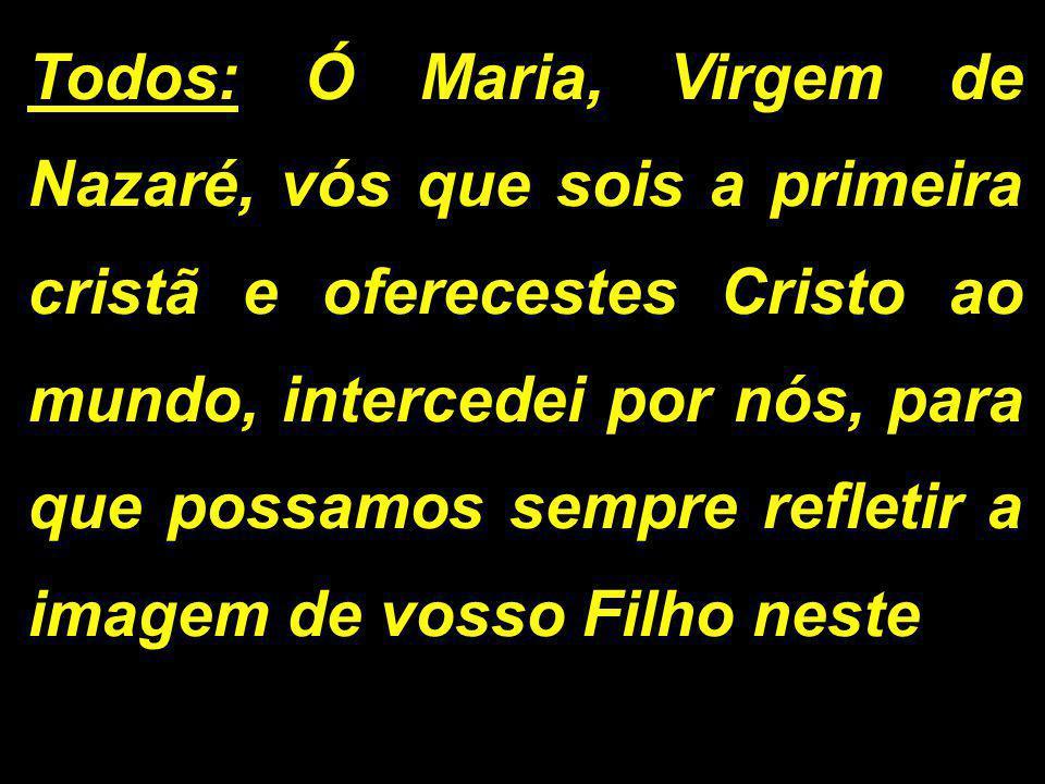Todos: Ó Maria, Virgem de Nazaré, vós que sois a primeira cristã e oferecestes Cristo ao mundo, intercedei por nós, para que possamos sempre refletir a imagem de vosso Filho neste