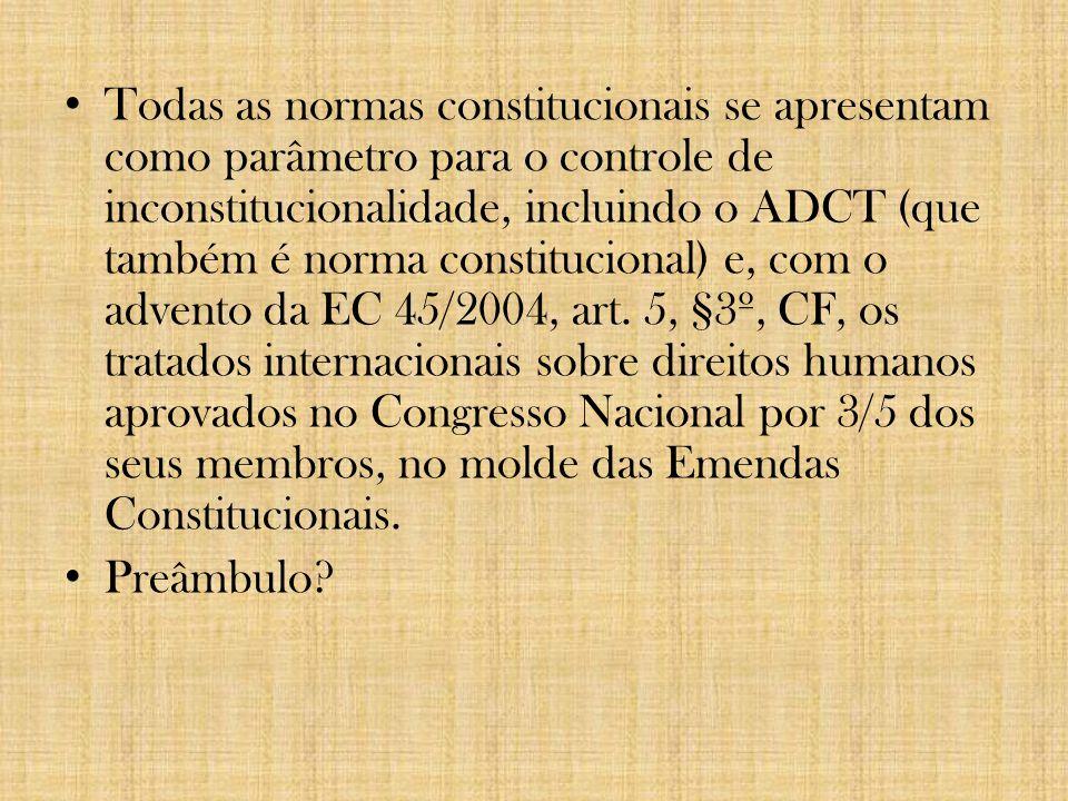 Todas as normas constitucionais se apresentam como parâmetro para o controle de inconstitucionalidade, incluindo o ADCT (que também é norma constitucional) e, com o advento da EC 45/2004, art. 5, §3º, CF, os tratados internacionais sobre direitos humanos aprovados no Congresso Nacional por 3/5 dos seus membros, no molde das Emendas Constitucionais.