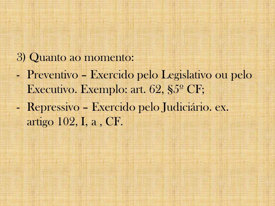 3) Quanto ao momento: Preventivo – Exercido pelo Legislativo ou pelo Executivo. Exemplo: art. 62, §5º CF;