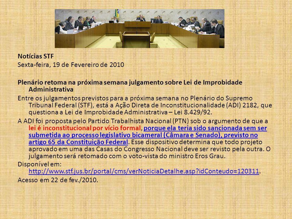 Notícias STF Sexta-feira, 19 de Fevereiro de 2010 Plenário retoma na próxima semana julgamento sobre Lei de Improbidade Administrativa Entre os julgamentos previstos para a próxima semana no Plenário do Supremo Tribunal Federal (STF), está a Ação Direta de Inconstitucionalidade (ADI) 2182, que questiona a Lei de Improbidade Administrativa – Lei 8.429/92.