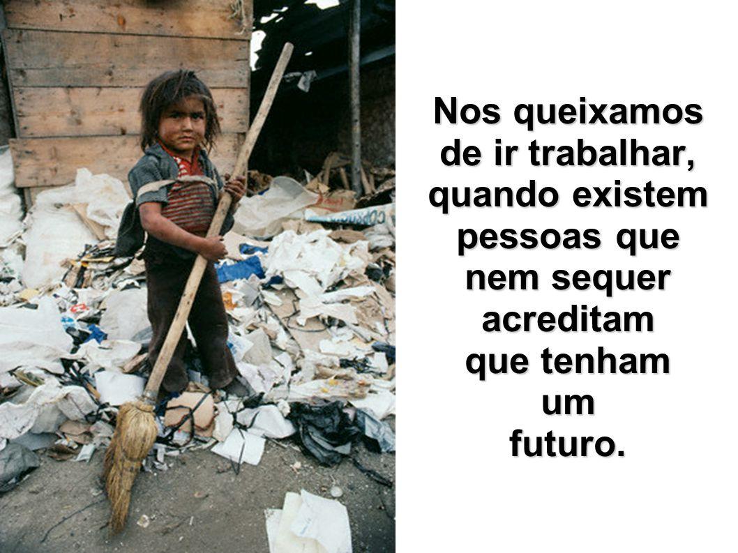 Nos queixamos de ir trabalhar, quando existem pessoas que nem sequer acreditam que tenham um futuro.