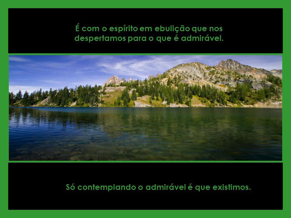 É com o espírito em ebulição que nos despertamos para o que é admirável.