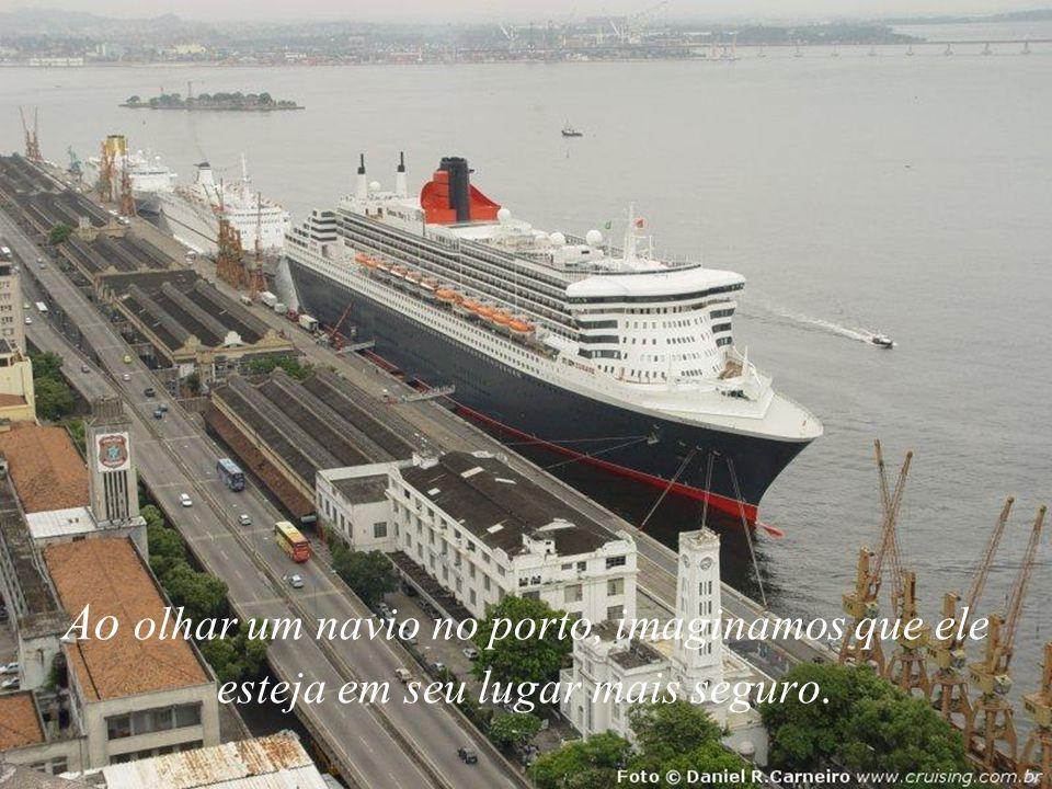 A Ao olhar um navio no porto, imaginamos que ele esteja em seu lugar mais seguro.