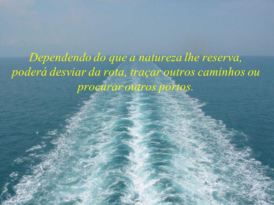 Dependendo do que a natureza lhe reserva, poderá desviar da rota, traçar outros caminhos ou procurar outros portos.