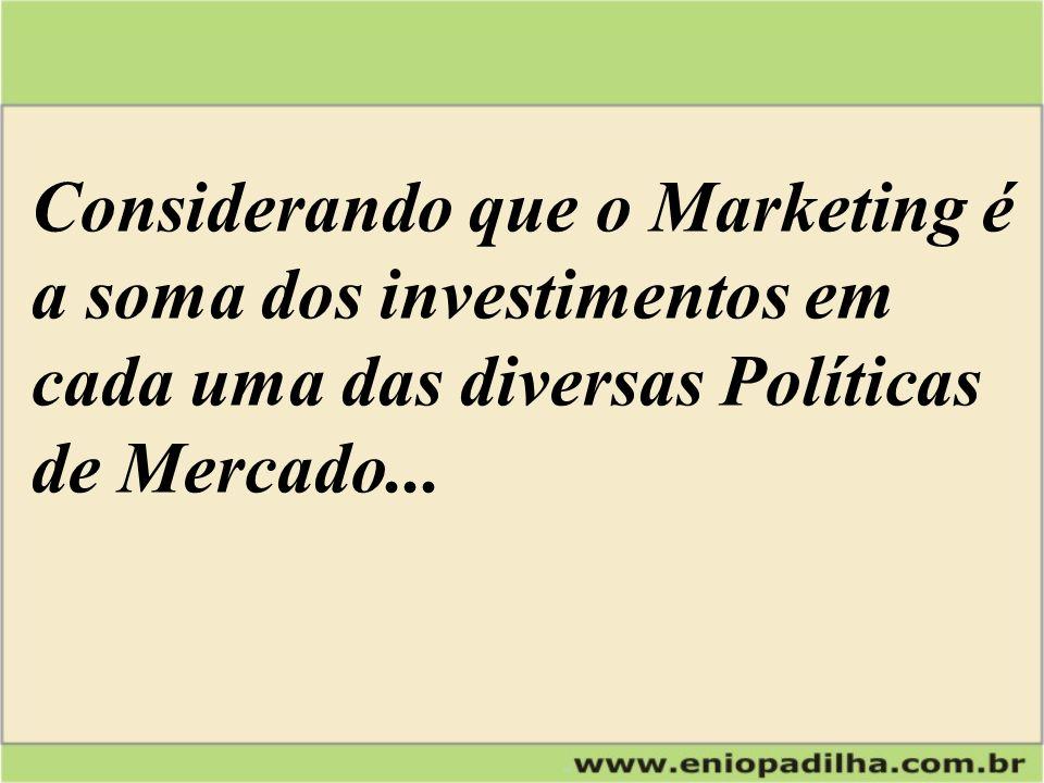 Considerando que o Marketing é a soma dos investimentos em cada uma das diversas Políticas de Mercado...