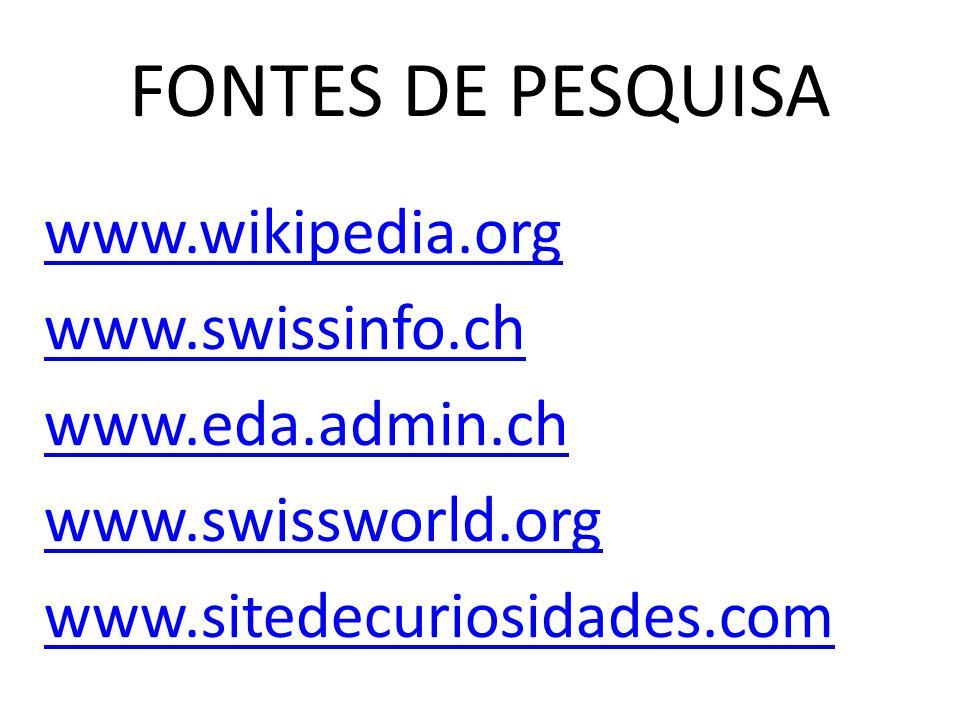 FONTES DE PESQUISA www.wikipedia.org www.swissinfo.ch www.eda.admin.ch www.swissworld.org www.sitedecuriosidades.com