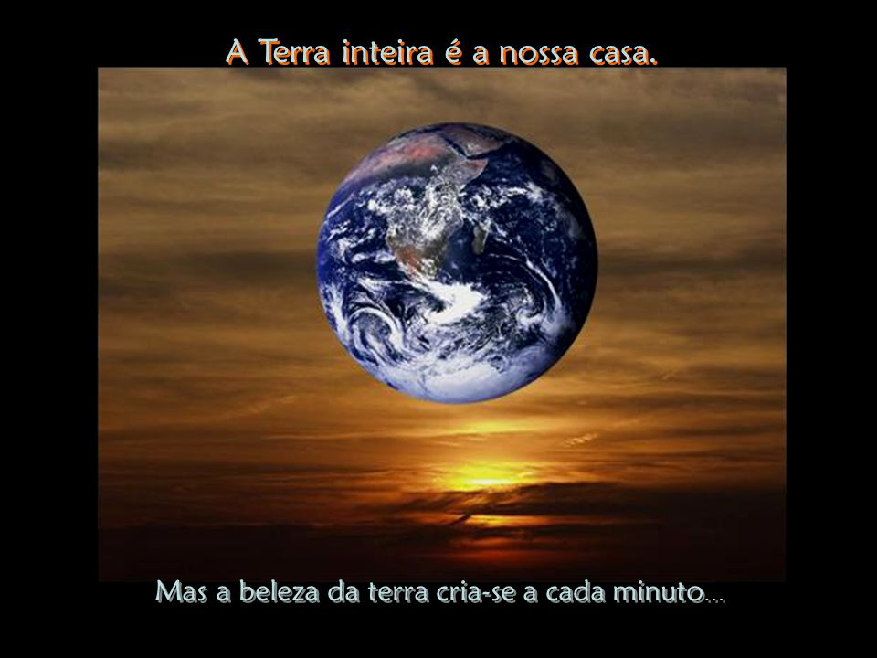 A Terra inteira é a nossa casa.