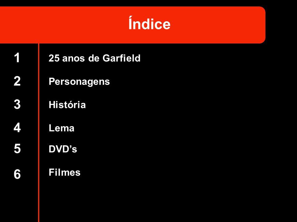 Índice 1 2 3 4 5 6 25 anos de Garfield Personagens História Lema DVD's