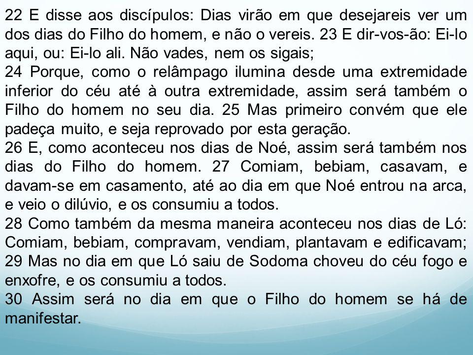 22 E disse aos discípulos: Dias virão em que desejareis ver um dos dias do Filho do homem, e não o vereis. 23 E dir-vos-ão: Ei-lo aqui, ou: Ei-lo ali. Não vades, nem os sigais;