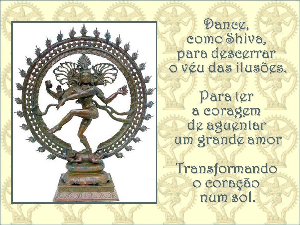 Dance, como Shiva, para descerrar. o véu das ilusões. Para ter. a coragem. de aguentar. um grande amor.
