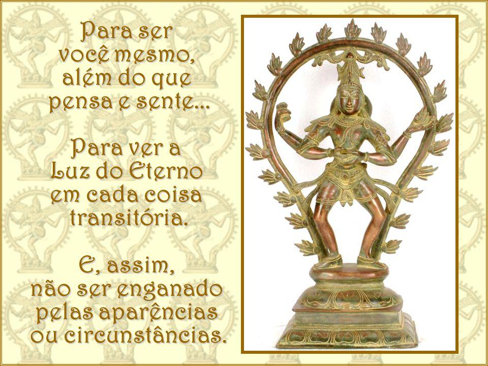 Para ser você mesmo, além do que. pensa e sente... Para ver a. Luz do Eterno. em cada coisa. transitória.