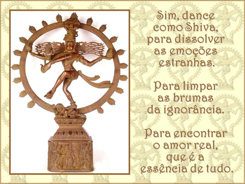 Sim, dance como Shiva, para dissolver. as emoções. estranhas. Para limpar. as brumas. da ignorância.