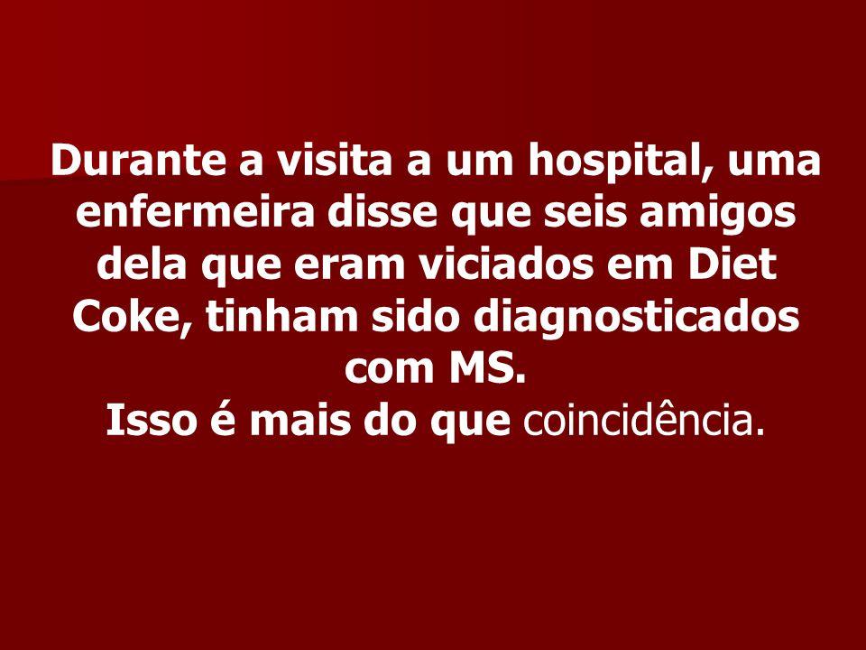 Durante a visita a um hospital, uma enfermeira disse que seis amigos dela que eram viciados em Diet Coke, tinham sido diagnosticados com MS.