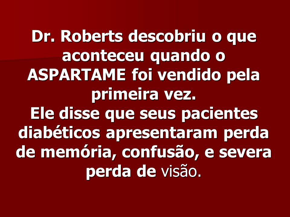 Dr. Roberts descobriu o que aconteceu quando o ASPARTAME foi vendido pela primeira vez.