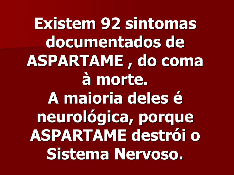 Existem 92 sintomas documentados de ASPARTAME , do coma à morte