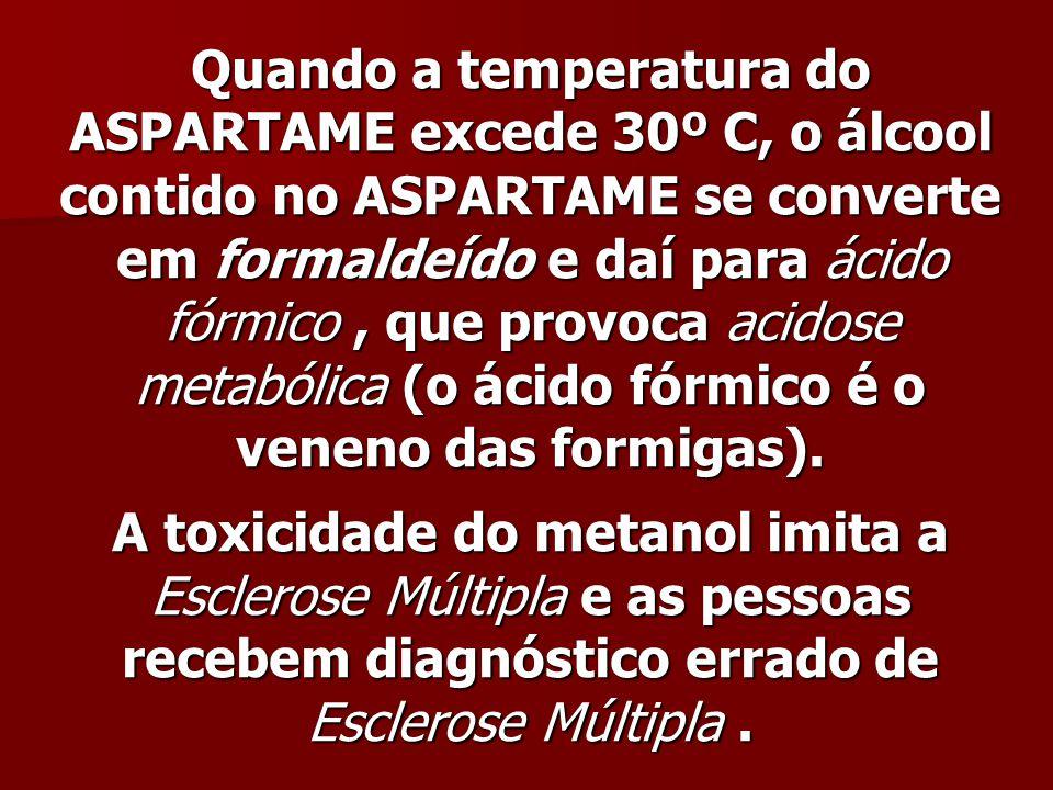 Quando a temperatura do ASPARTAME excede 30º C, o álcool contido no ASPARTAME se converte em formaldeído e daí para ácido fórmico , que provoca acidose metabólica (o ácido fórmico é o veneno das formigas).