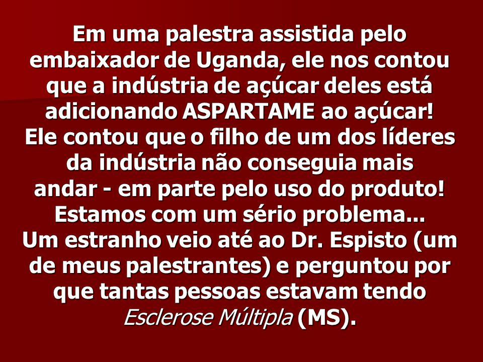 Em uma palestra assistida pelo embaixador de Uganda, ele nos contou que a indústria de açúcar deles está adicionando ASPARTAME ao açúcar.