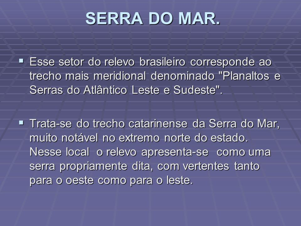 SERRA DO MAR. Esse setor do relevo brasileiro corresponde ao trecho mais meridional denominado Planaltos e Serras do Atlântico Leste e Sudeste .