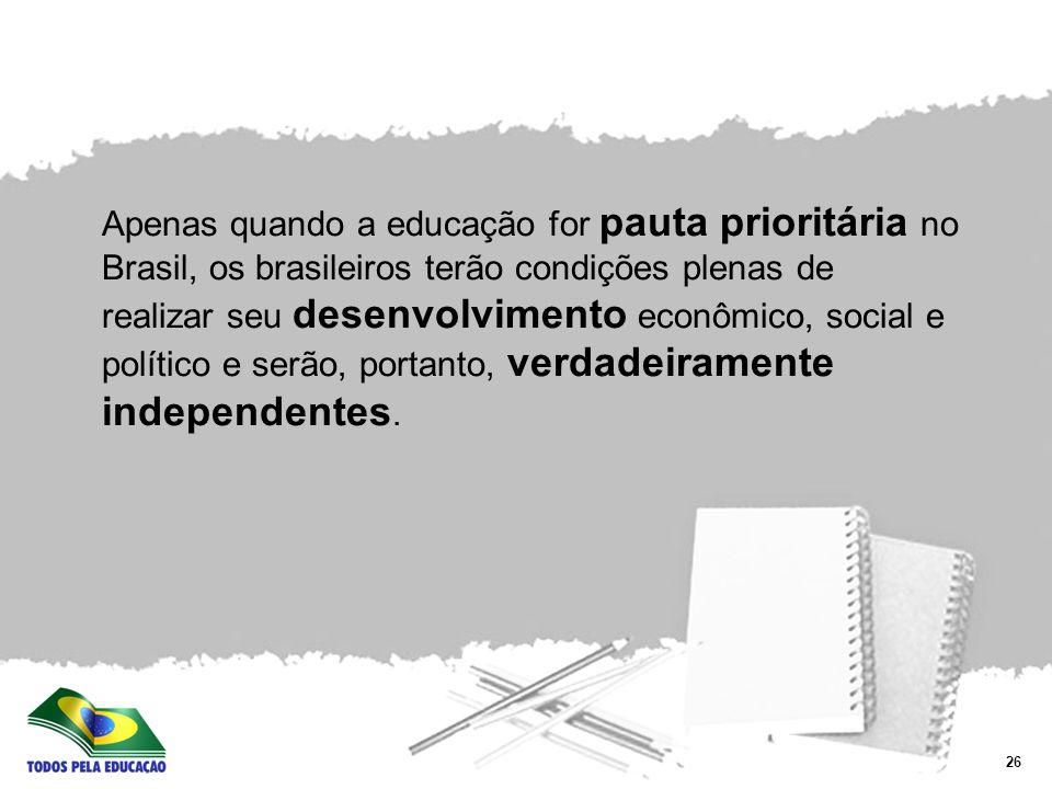 Apenas quando a educação for pauta prioritária no Brasil, os brasileiros terão condições plenas de realizar seu desenvolvimento econômico, social e político e serão, portanto, verdadeiramente independentes.