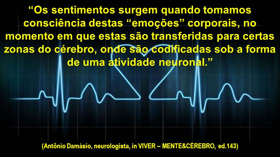 (Antônio Damásio, neurologista, in VIVER – MENTE&CÉREBRO, ed.143)