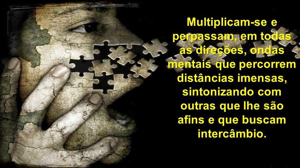 Multiplicam-se e perpassam, em todas as direções, ondas mentais que percorrem distâncias imensas, sintonizando com outras que lhe são afins e que buscam intercâmbio.