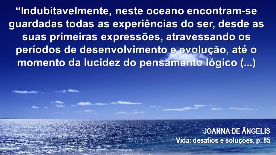 Indubitavelmente, neste oceano encontram-se guardadas todas as experiências do ser, desde as suas primeiras expressões, atravessando os períodos de desenvolvimento e evolução, até o momento da lucidez do pensamento lógico (...)