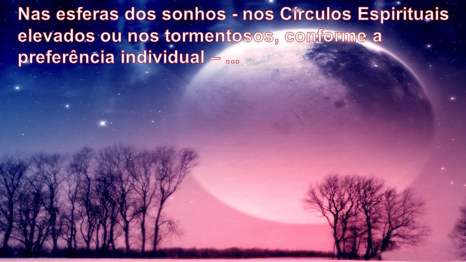 Nas esferas dos sonhos - nos Círculos Espirituais elevados ou nos tormentosos, conforme a preferência individual – ...