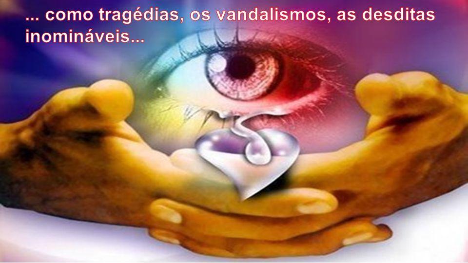 ... como tragédias, os vandalismos, as desditas inomináveis...