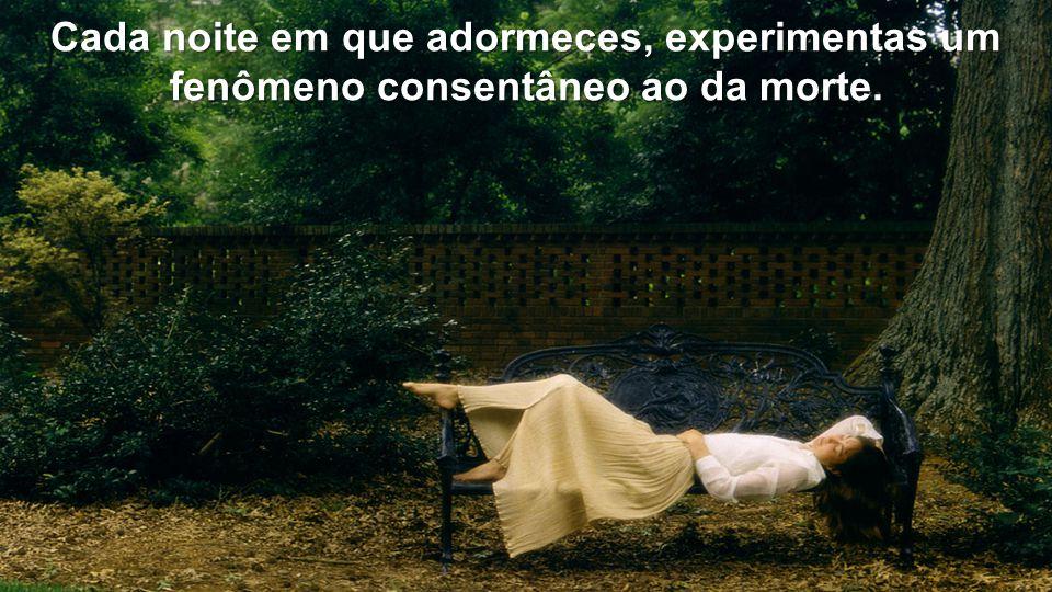 Cada noite em que adormeces, experimentas um fenômeno consentâneo ao da morte.