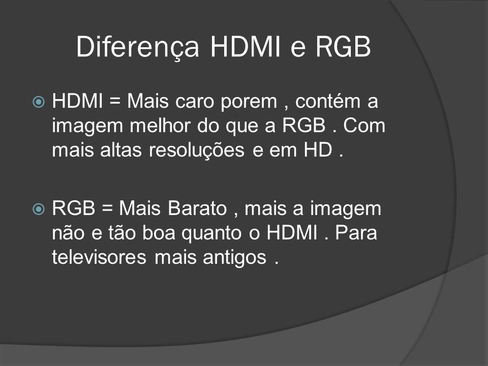Diferença HDMI e RGB HDMI = Mais caro porem , contém a imagem melhor do que a RGB . Com mais altas resoluções e em HD .