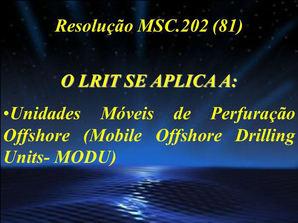 Resolução MSC.202 (81) O LRIT SE APLICA A: Unidades Móveis de Perfuração Offshore (Mobile Offshore Drilling Units- MODU)