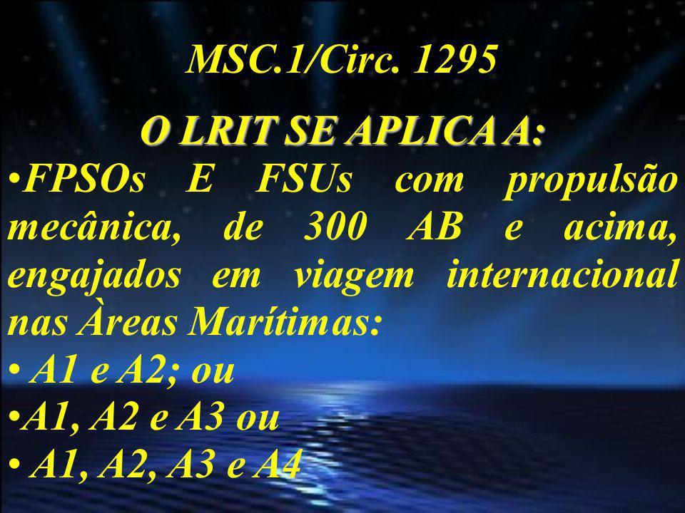 MSC.1/Circ. 1295 O LRIT SE APLICA A: FPSOs E FSUs com propulsão mecânica, de 300 AB e acima, engajados em viagem internacional nas Àreas Marítimas: