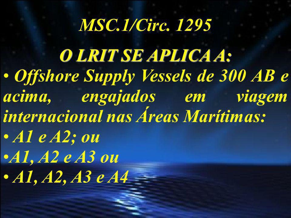 MSC.1/Circ. 1295 O LRIT SE APLICA A: Offshore Supply Vessels de 300 AB e acima, engajados em viagem internacional nas Áreas Marítimas:
