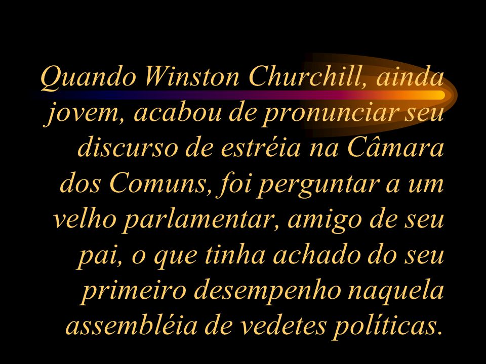 Quando Winston Churchill, ainda jovem, acabou de pronunciar seu discurso de estréia na Câmara dos Comuns, foi perguntar a um velho parlamentar, amigo de seu pai, o que tinha achado do seu primeiro desempenho naquela assembléia de vedetes políticas.