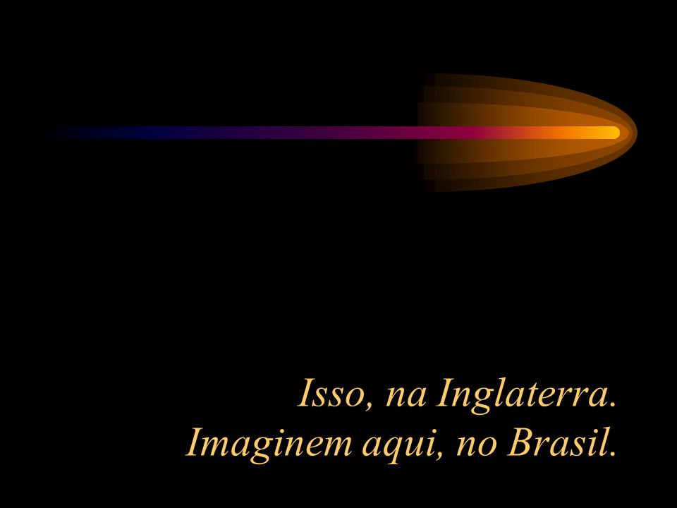 Isso, na Inglaterra. Imaginem aqui, no Brasil.