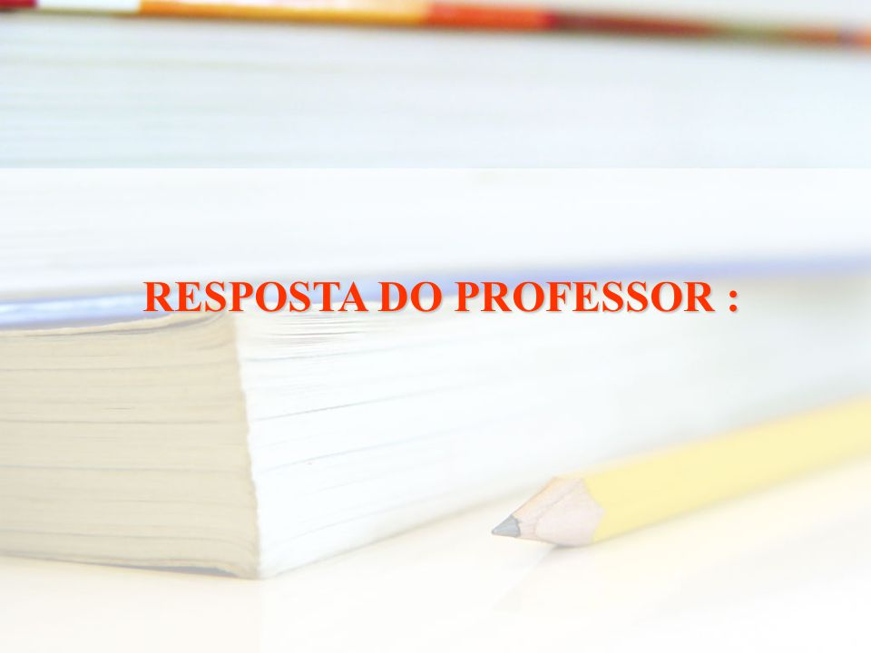 RESPOSTA DO PROFESSOR :