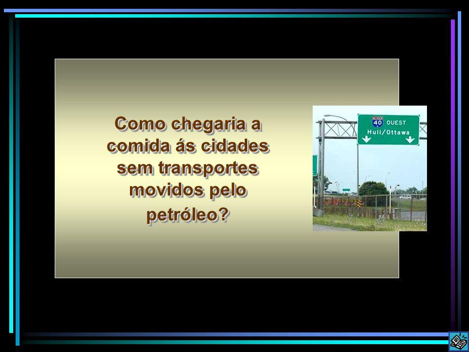 Como chegaria a comida ás cidades sem transportes movidos pelo petróleo