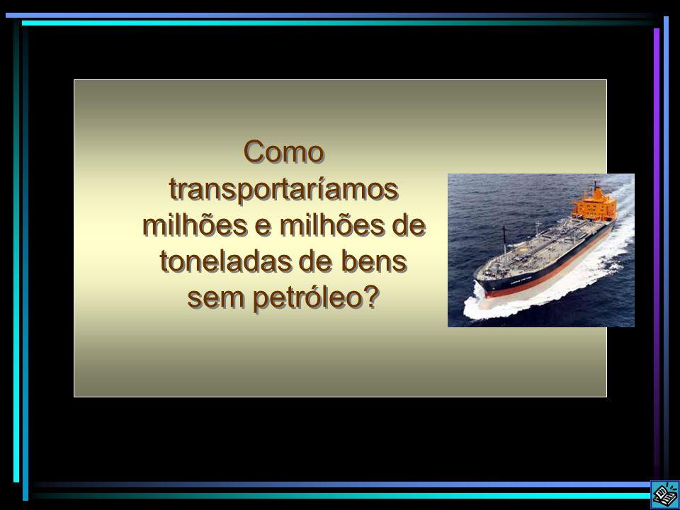 Como transportaríamos milhões e milhões de toneladas de bens sem petróleo