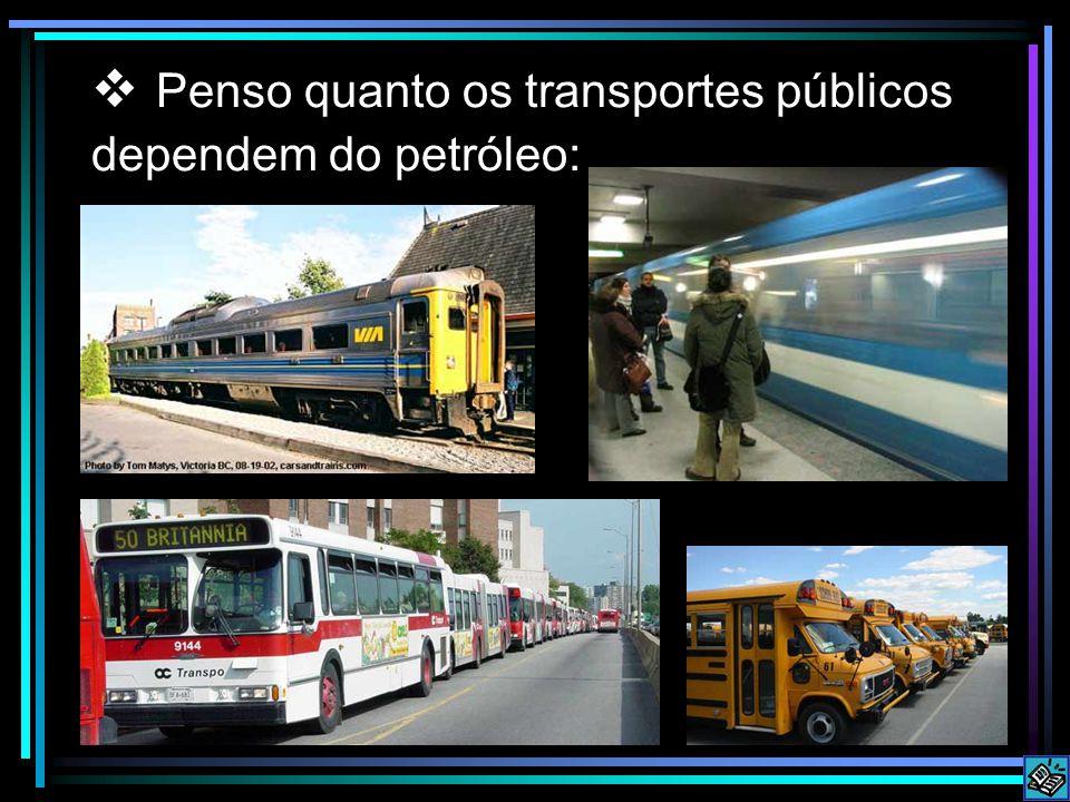 Penso quanto os transportes públicos dependem do petróleo: