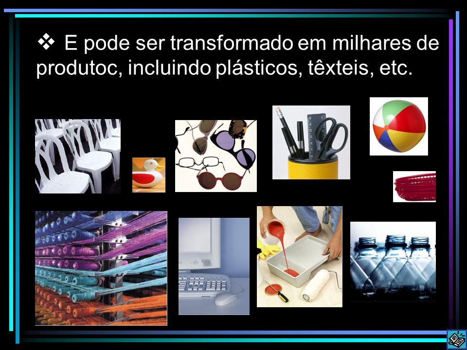 E pode ser transformado em milhares de produtoc, incluindo plásticos, têxteis, etc.