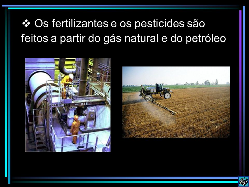 Os fertilizantes e os pesticides são feitos a partir do gás natural e do petróleo