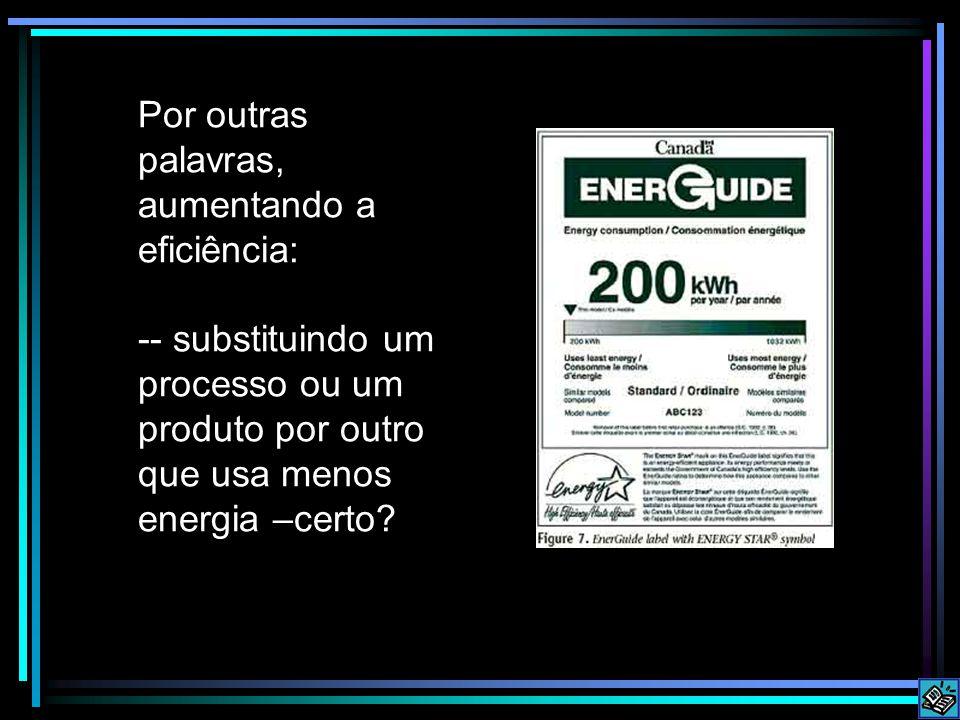 Por outras palavras, aumentando a eficiência: -- substituindo um processo ou um produto por outro que usa menos energia –certo