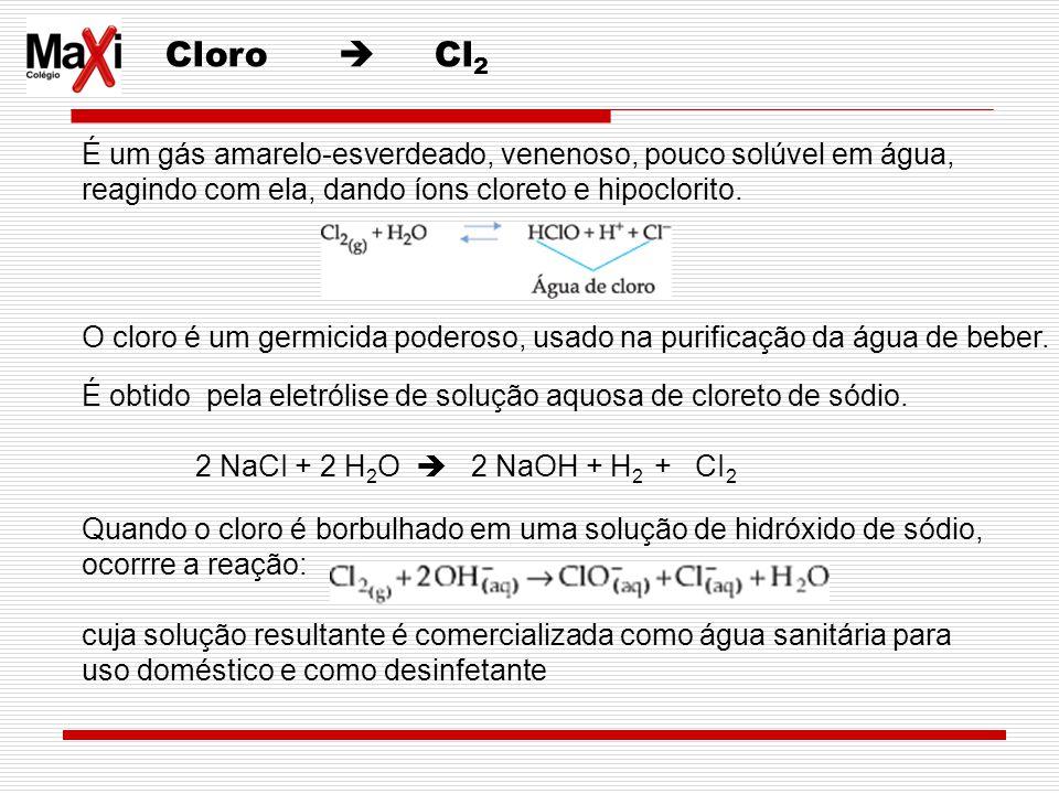 Cloro  Cl2 É um gás amarelo-esverdeado, venenoso, pouco solúvel em água, reagindo com ela, dando íons cloreto e hipoclorito.