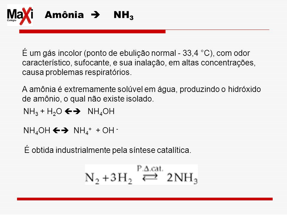 Amônia  NH3 É um gás incolor (ponto de ebulição normal - 33,4 °C), com odor. característico, sufocante, e sua inalação, em altas concentrações,