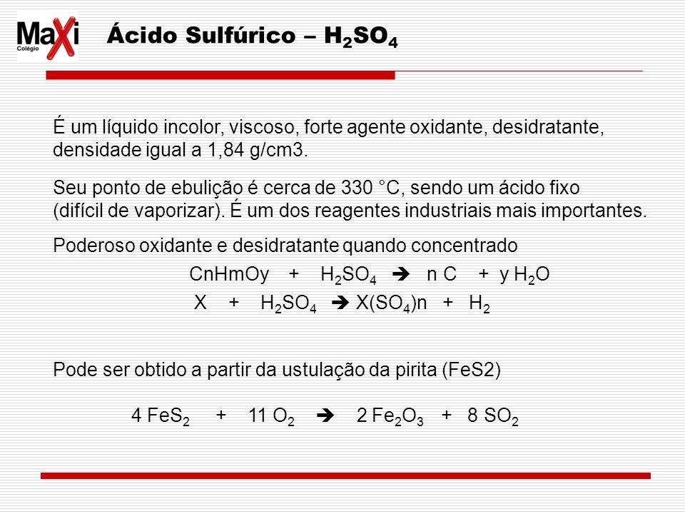 Ácido Sulfúrico – H2SO4 É um líquido incolor, viscoso, forte agente oxidante, desidratante, densidade igual a 1,84 g/cm3.