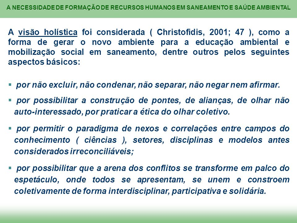 A visão holística foi considerada ( Christofidis, 2001; 47 ), como a forma de gerar o novo ambiente para a educação ambiental e mobilização social em saneamento, dentre outros pelos seguintes aspectos básicos: