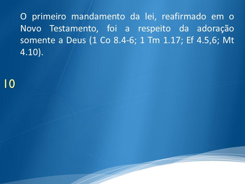 O primeiro mandamento da lei, reafirmado em o Novo Testamento, foi a respeito da adoração somente a Deus (1 Co 8.4-6; 1 Tm 1.17; Ef 4.5,6; Mt 4.10).
