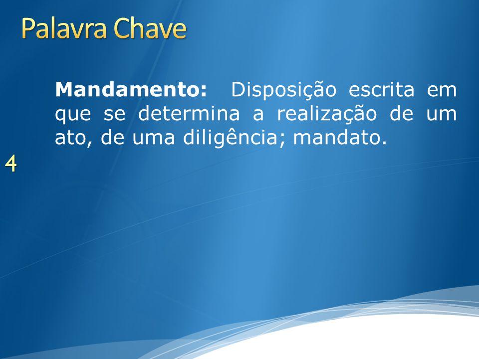 Palavra Chave Mandamento: Disposição escrita em que se determina a realização de um ato, de uma diligência; mandato.